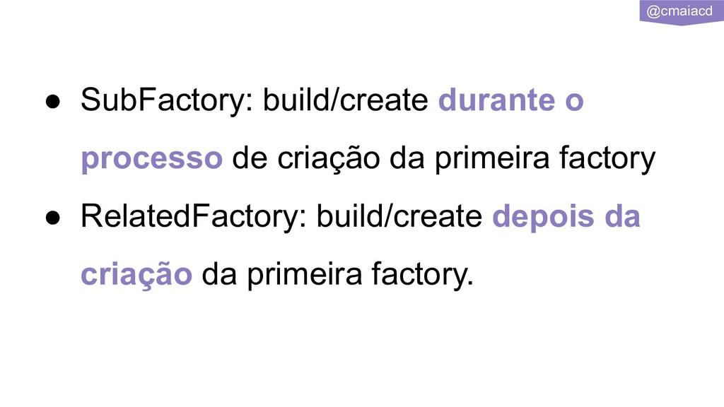 @cmaiacd ● SubFactory: build/create durante o p...