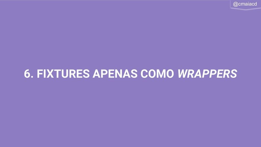 @cmaiacd 6. FIXTURES APENAS COMO WRAPPERS