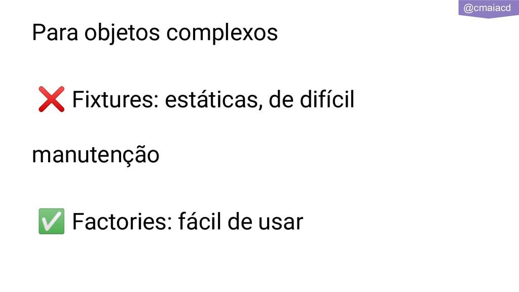 @cmaiacd Para objetos complexos ❌ Fixtures: est...