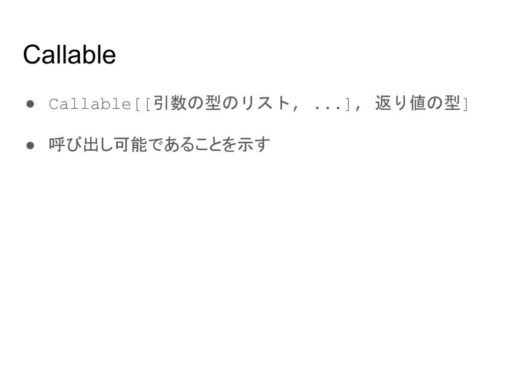 Callable ● Callable[[引数の型のリスト, ...], 返り値の型] ● 呼...