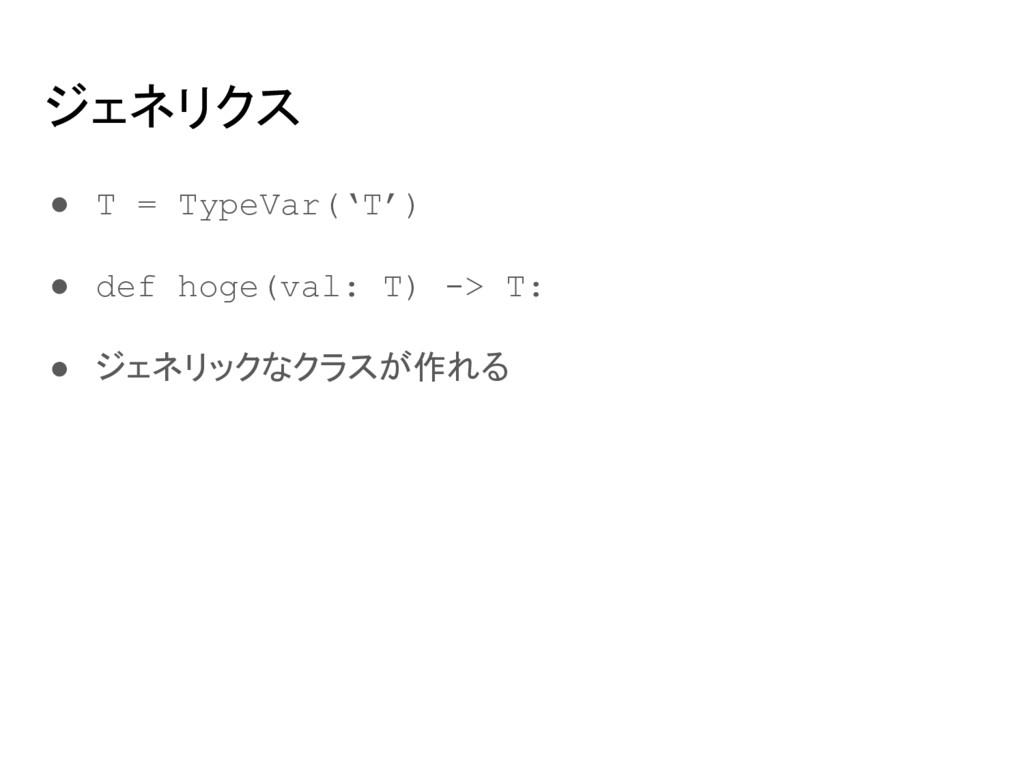 ジェネリクス ● T = TypeVar('T') ● def hoge(val: T) ->...