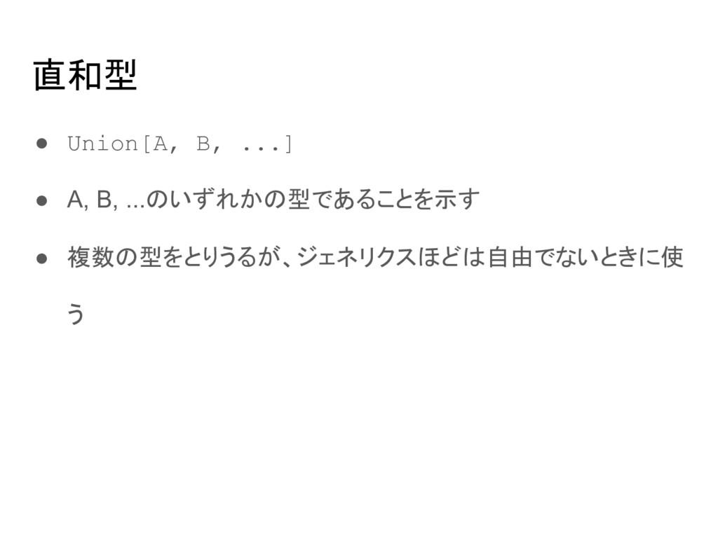 直和型 ● Union[A, B, ...] ● A, B, ...のいずれかの型であることを...