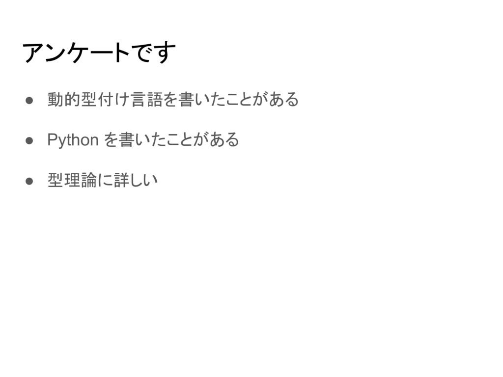 アンケートです ● 動的型付け言語を書いたことがある ● Python を書いたことがある ●...