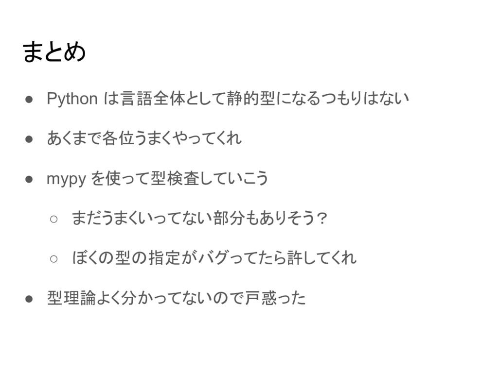 まとめ ● Python は言語全体として静的型になるつもりはない ● あくまで各位うまくやっ...