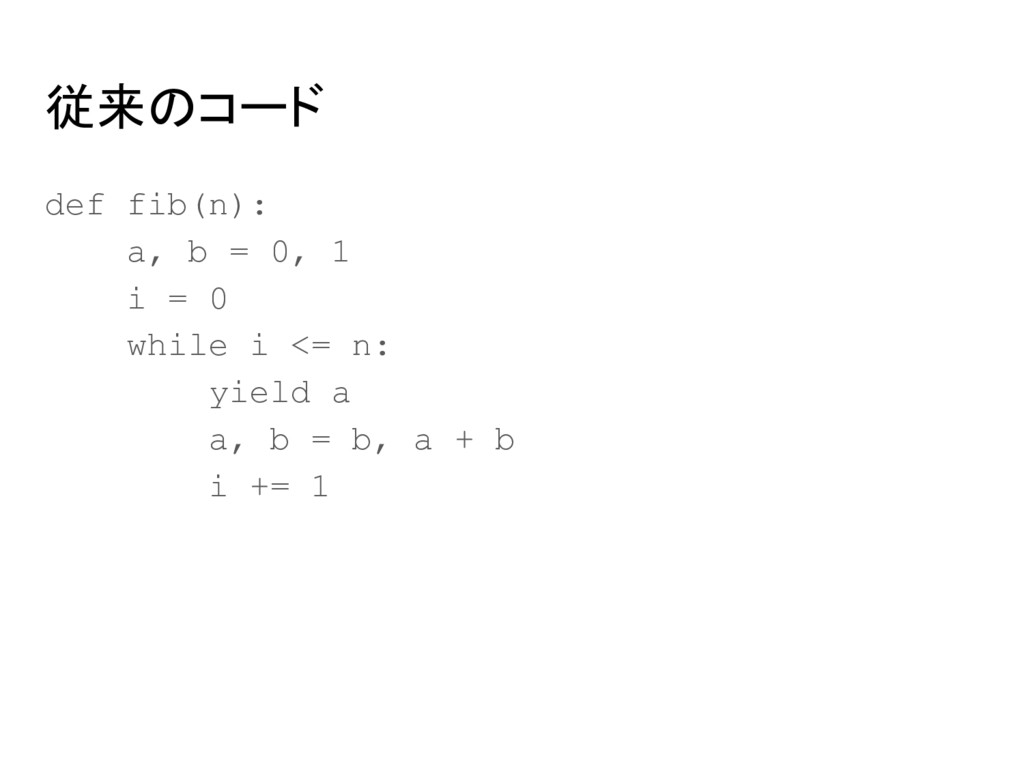 従来のコード def fib(n): a, b = 0, 1 i = 0 while i <=...