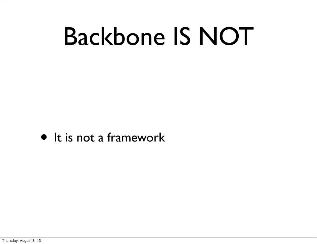Backbone IS NOT • It is not a framework Thursda...