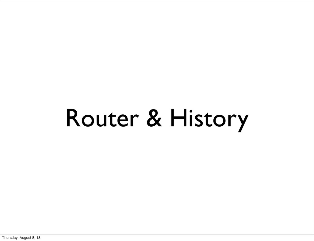 Router & History Thursday, August 8, 13