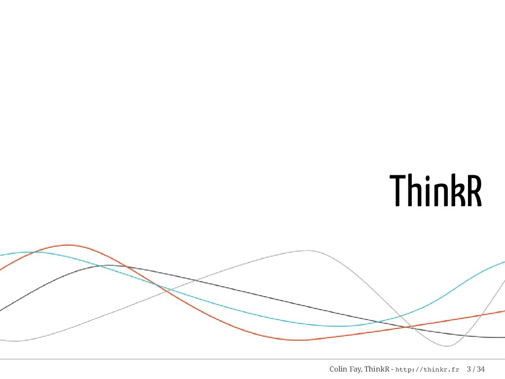 ThinkR Colin Fay, ThinkR - http://thinkr.fr 3 /...