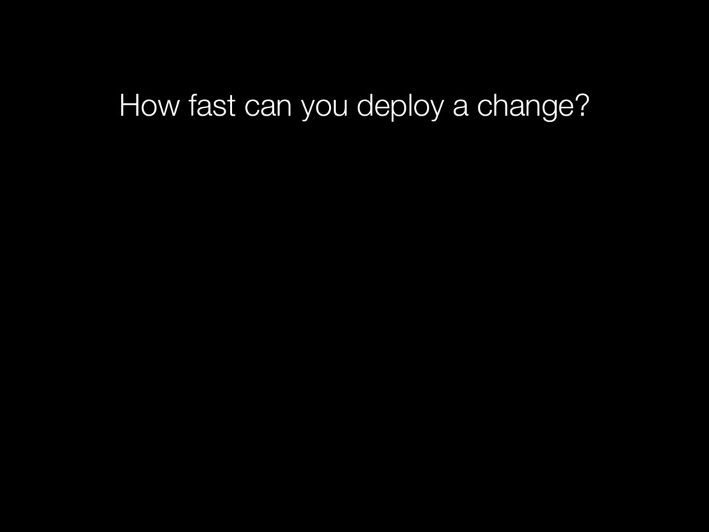 How fast can you deploy a change?