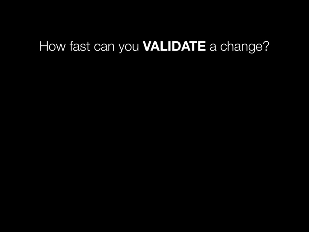 How fast can you VALIDATE a change?