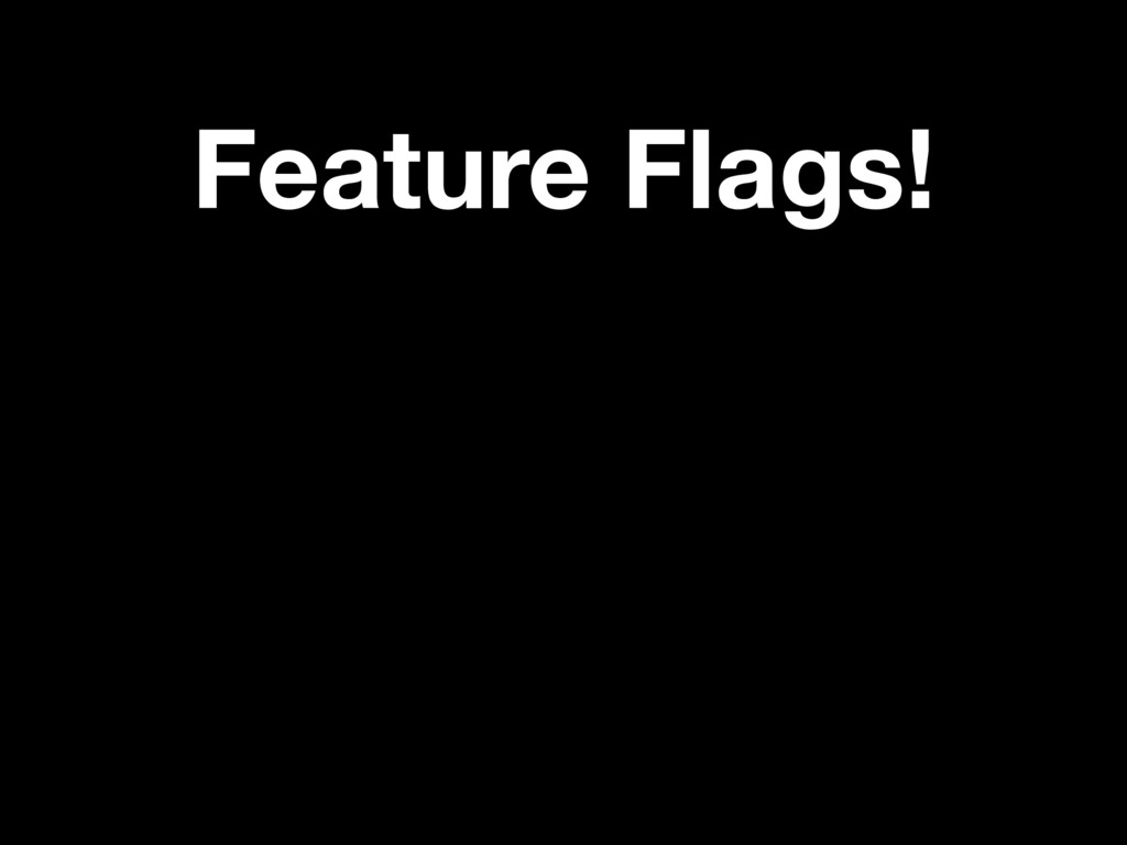 Feature Flags!