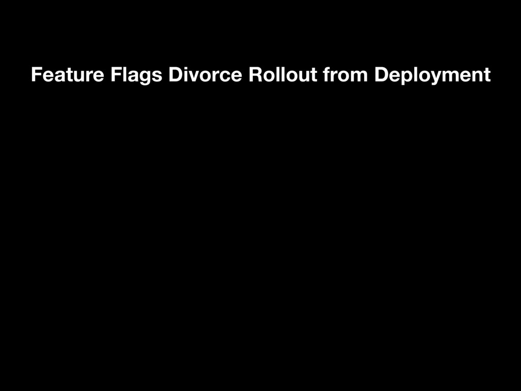 Feature Flags Divorce Rollout from Deployment