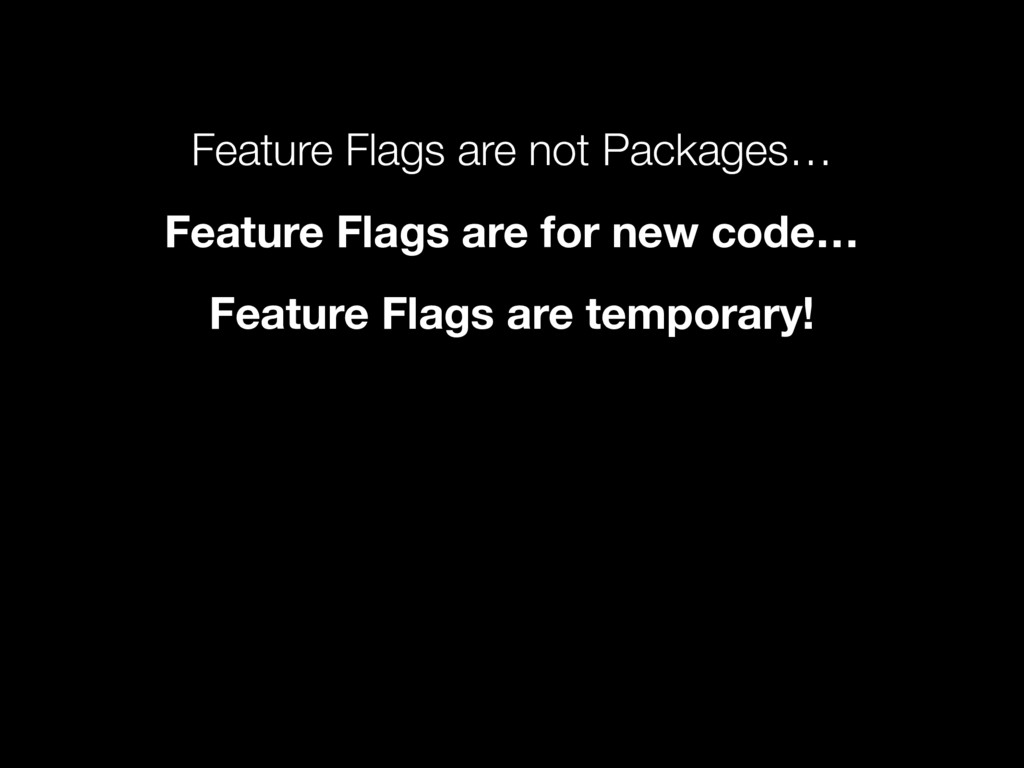 Feature Flags are not Packages… Feature Flags a...