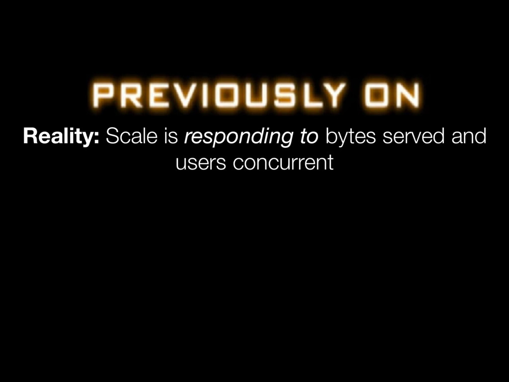 Reality: Scale is responding to bytes served an...