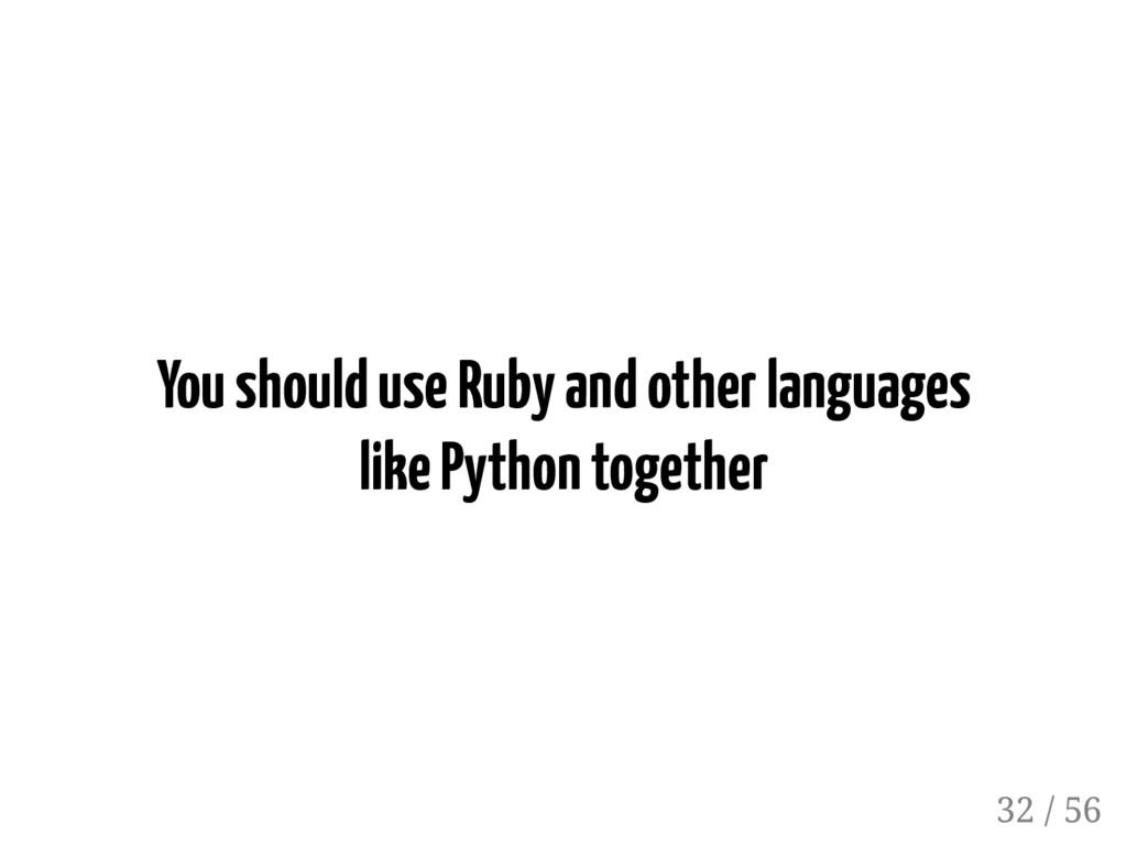 You should use Ruby and other languages like Py...