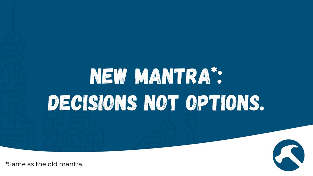 New Mantra*:   Decisions Not Options. *Same as ...