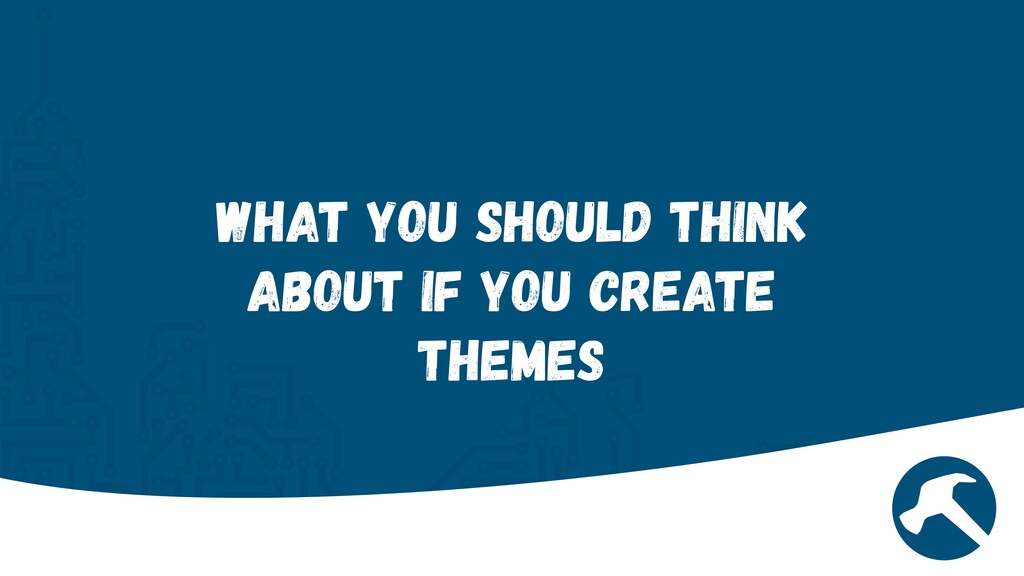 What You Should Think about if you create Themes