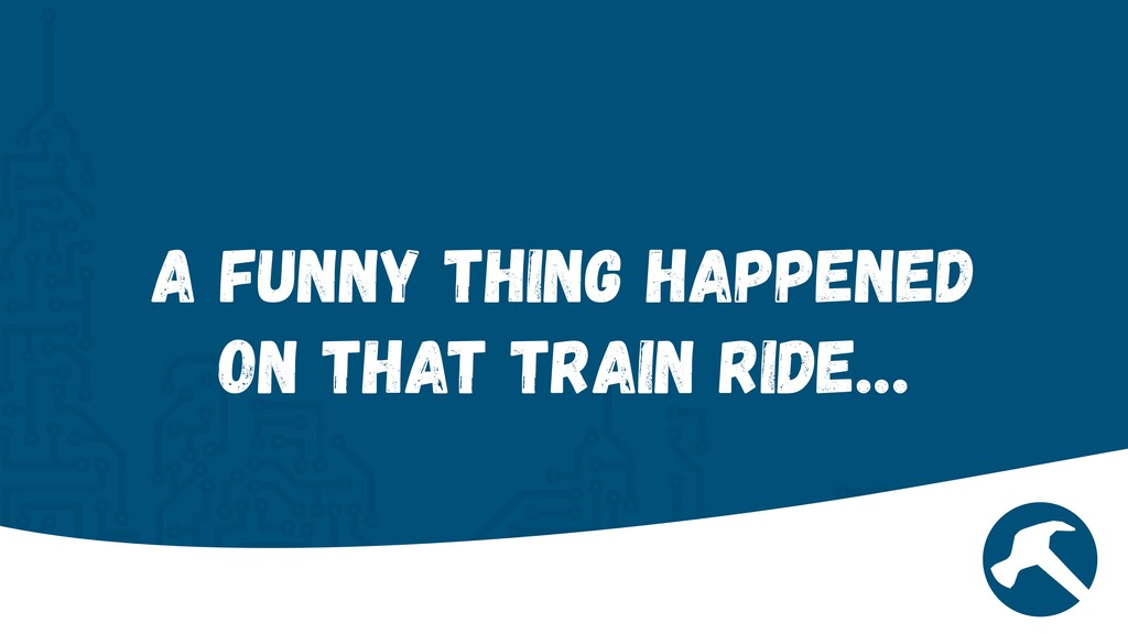 A funny thing happened on that train ride…