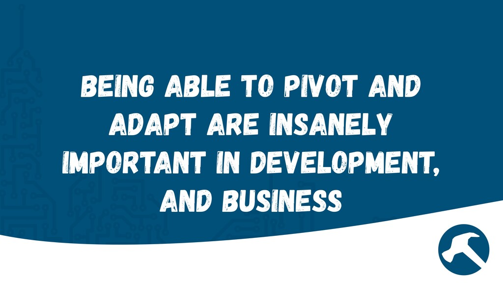 Being Able to Pivot and adapt are insanely impo...