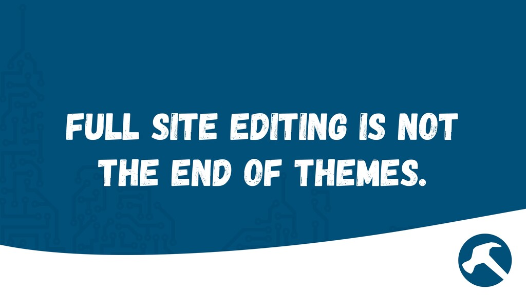Full Site Editing is not the end of Themes.