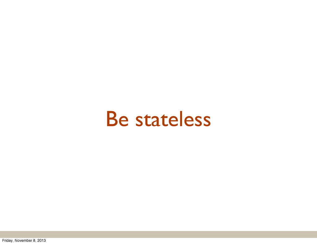 Be stateless Friday, November 8, 2013