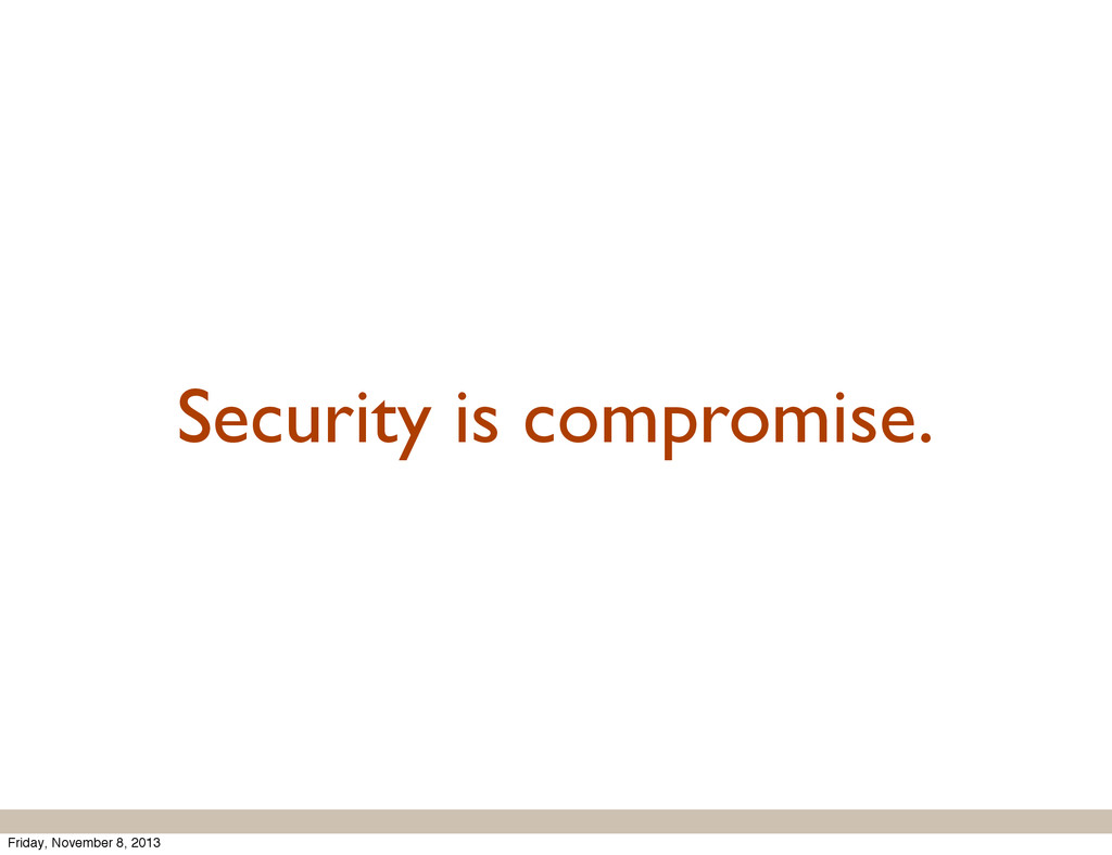 Security is compromise. Friday, November 8, 2013