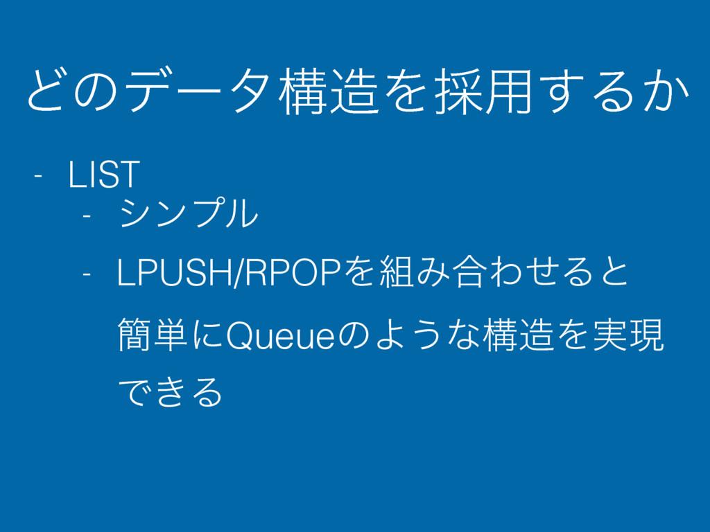 ͲͷσʔλߏΛ࠾༻͢Δ͔ - LIST - γϯϓϧ - LPUSH/RPOPΛΈ߹ΘͤΔ...