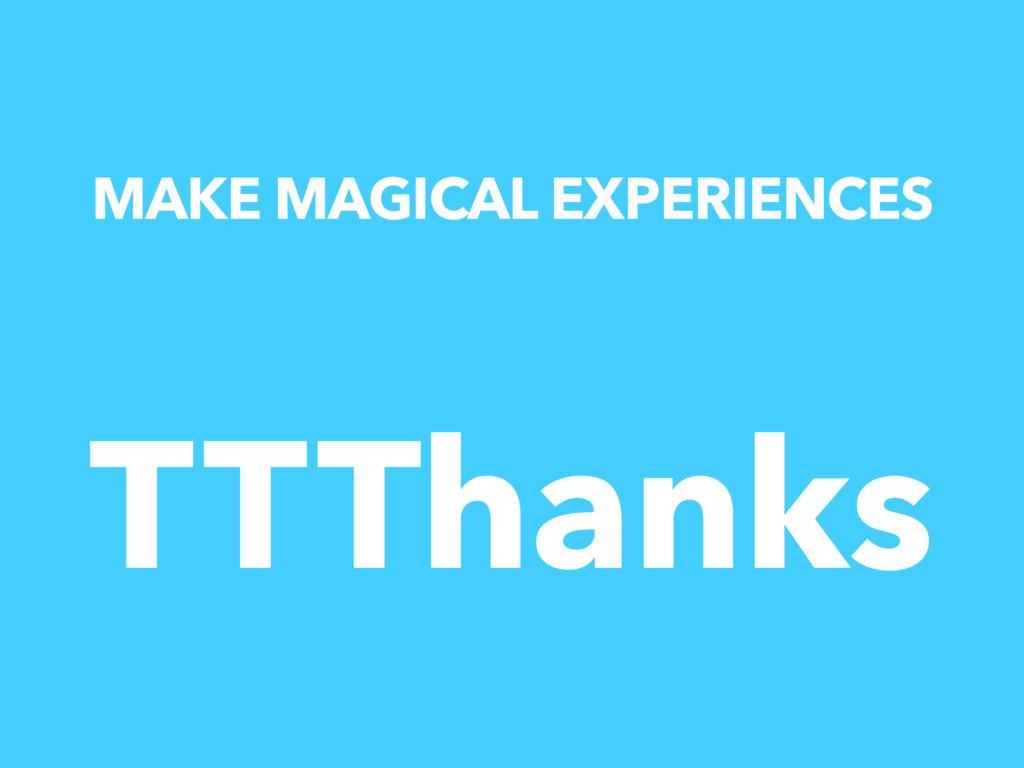 MAKE MAGICAL EXPERIENCES TTThanks