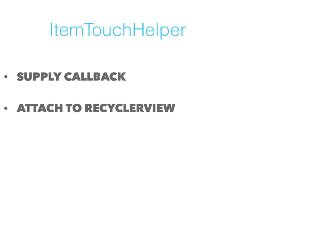 ItemTouchHelper • SUPPLY CALLBACK • ATTACH TO R...