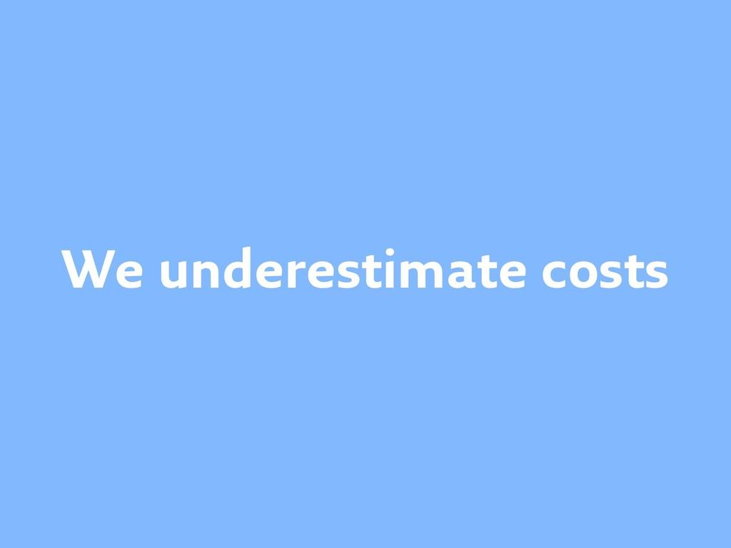 We underestimate costs