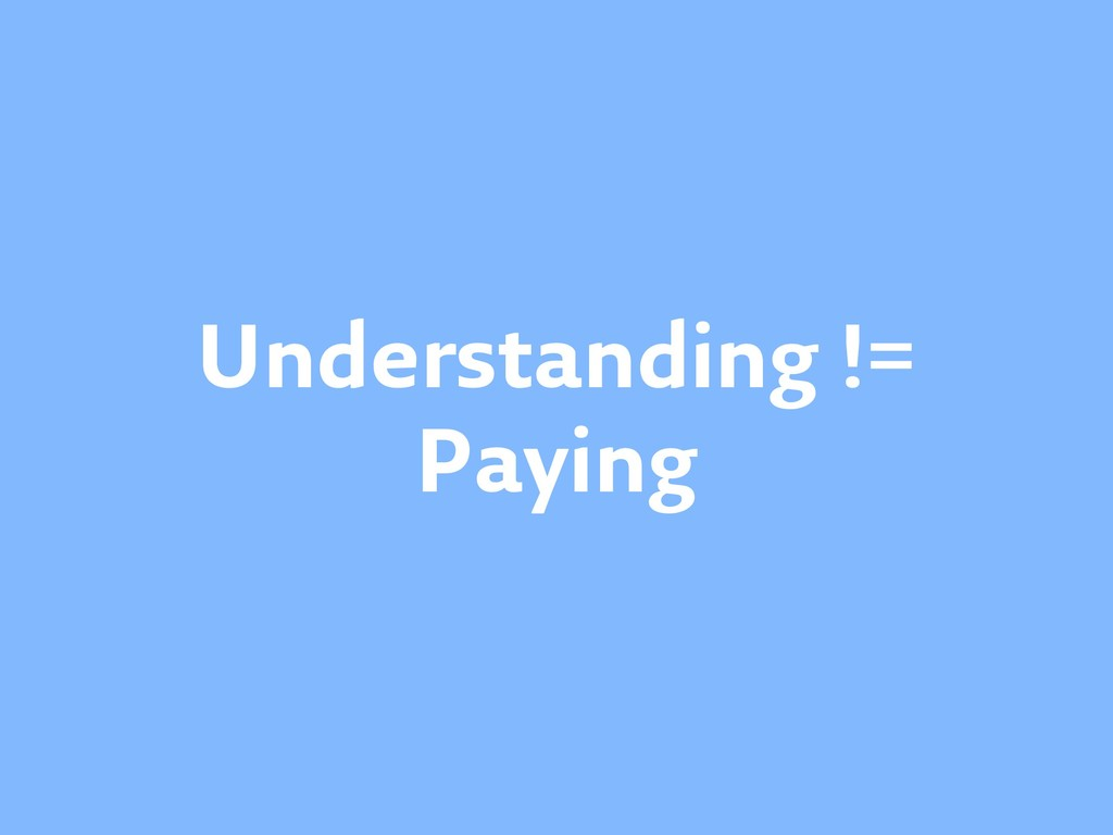 Understanding != Paying