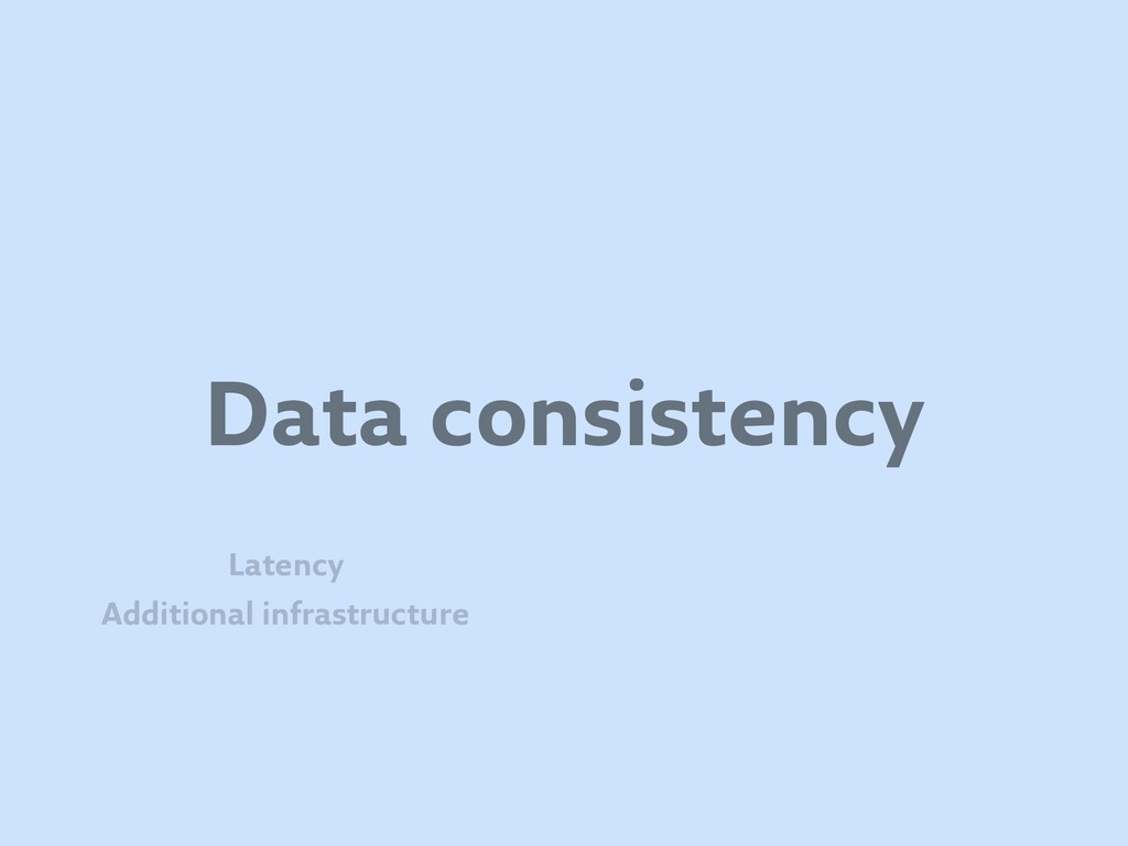 Data consistency Additional infrastructure Late...