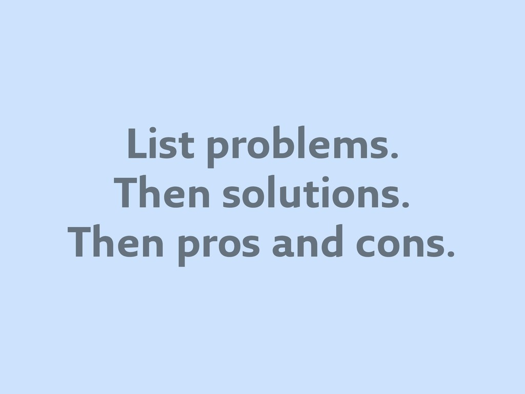 List problems. Then solutions. Then pros and co...