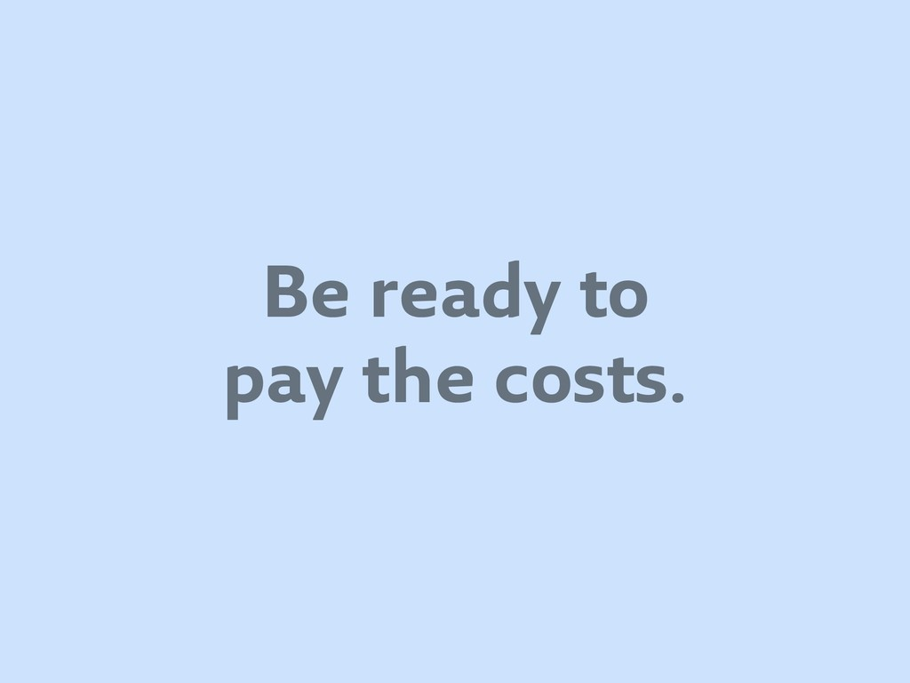 Be ready to pay the costs.