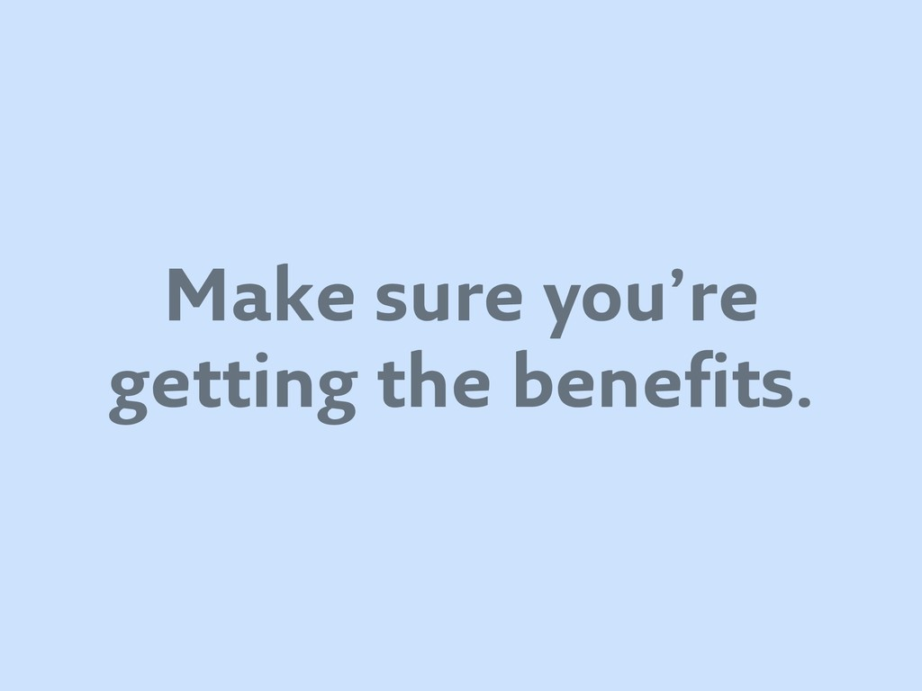 Make sure you're getting the benefits.