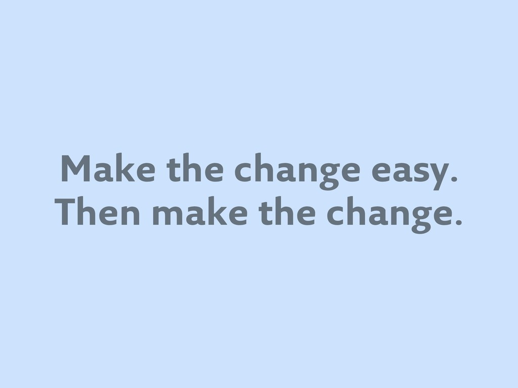 Make the change easy. Then make the change.