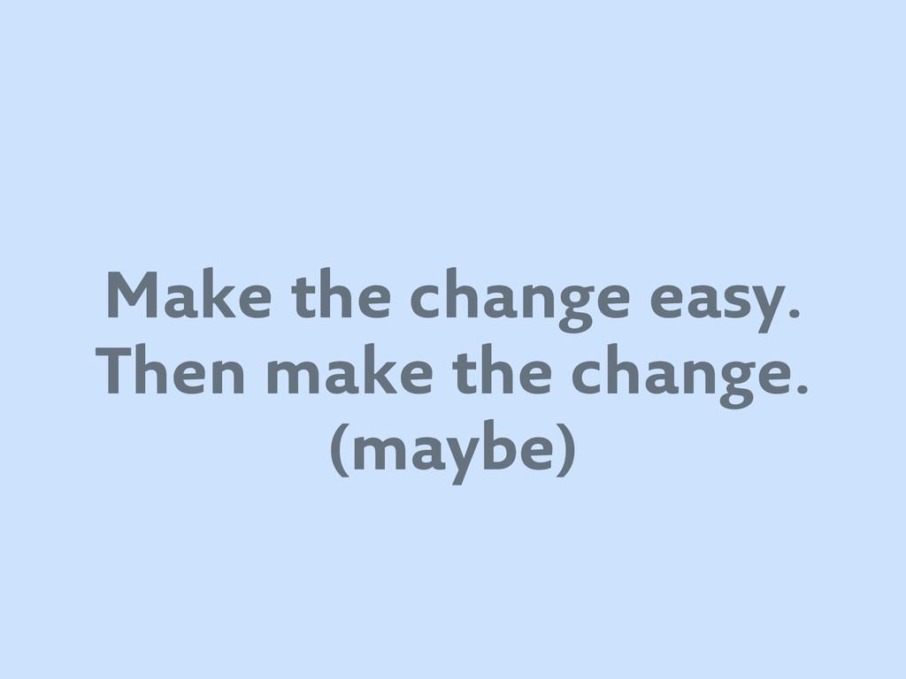 Make the change easy. Then make the change. (ma...
