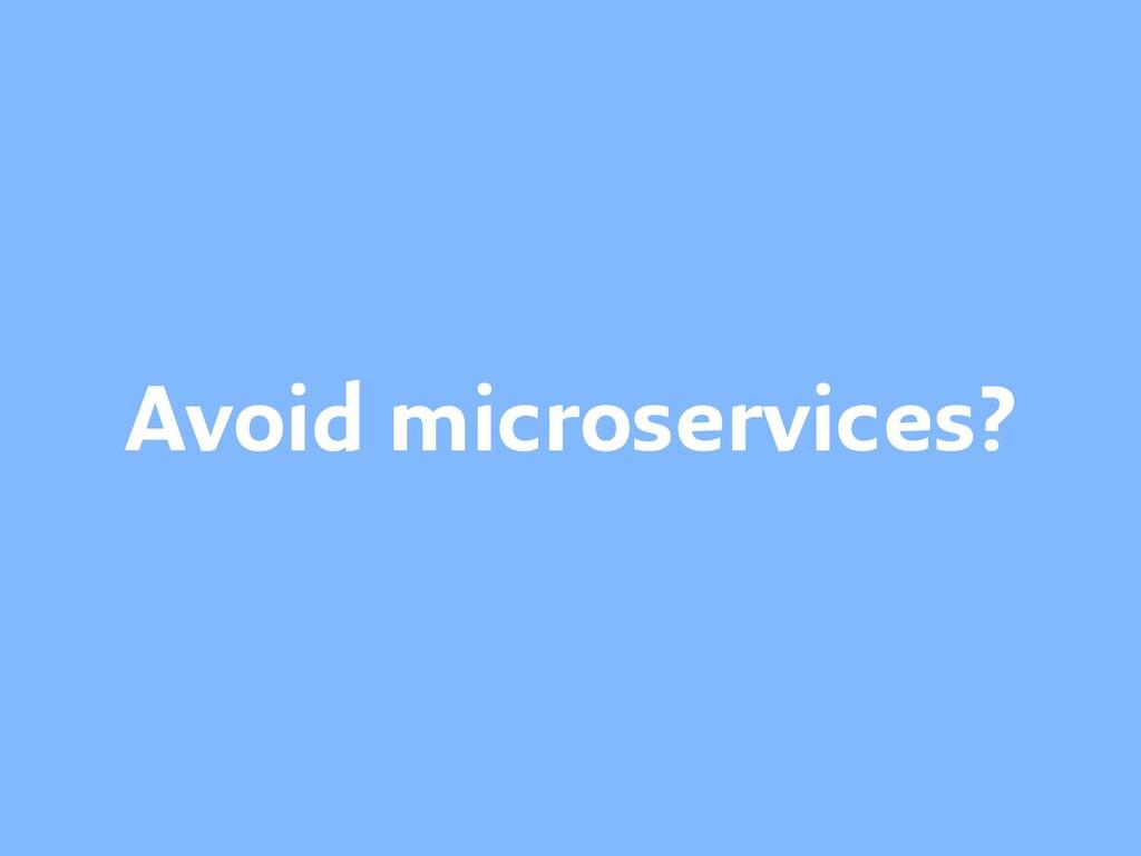 Avoid microservices?