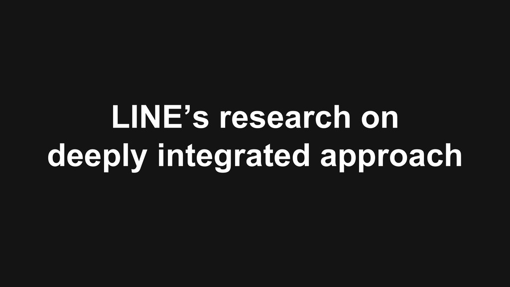 LINE's research on deeply integrated approach