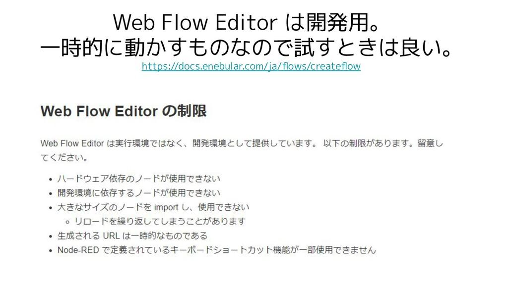 Web Flow Editor は開発用。 一時的に動かすものなので試すときは良い。 http...