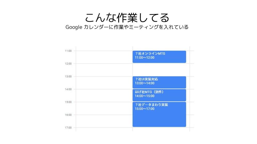 こんな作業してる Google カレンダーに作業やミーティングを入れている