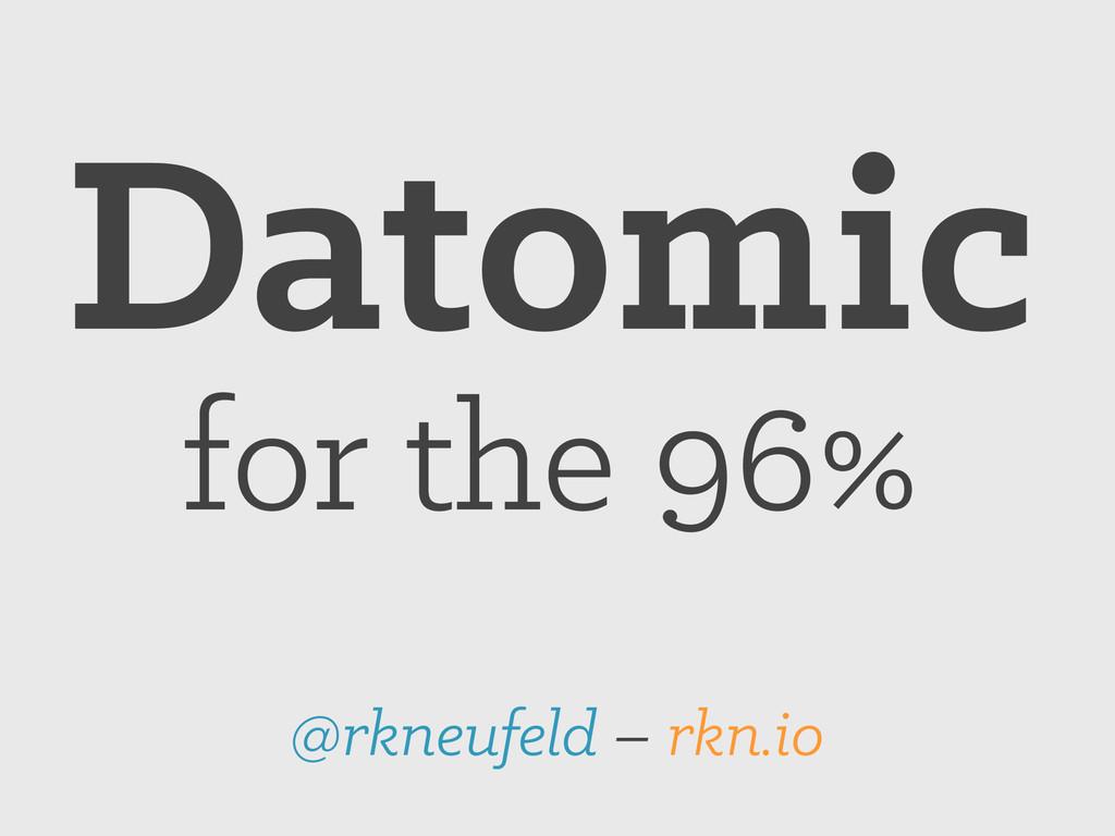 Datomic for the 96% @rkneufeld – rkn.io