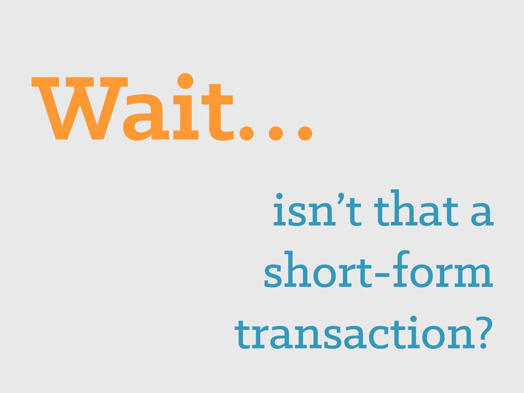 isn't that a short-form transaction? Wait…