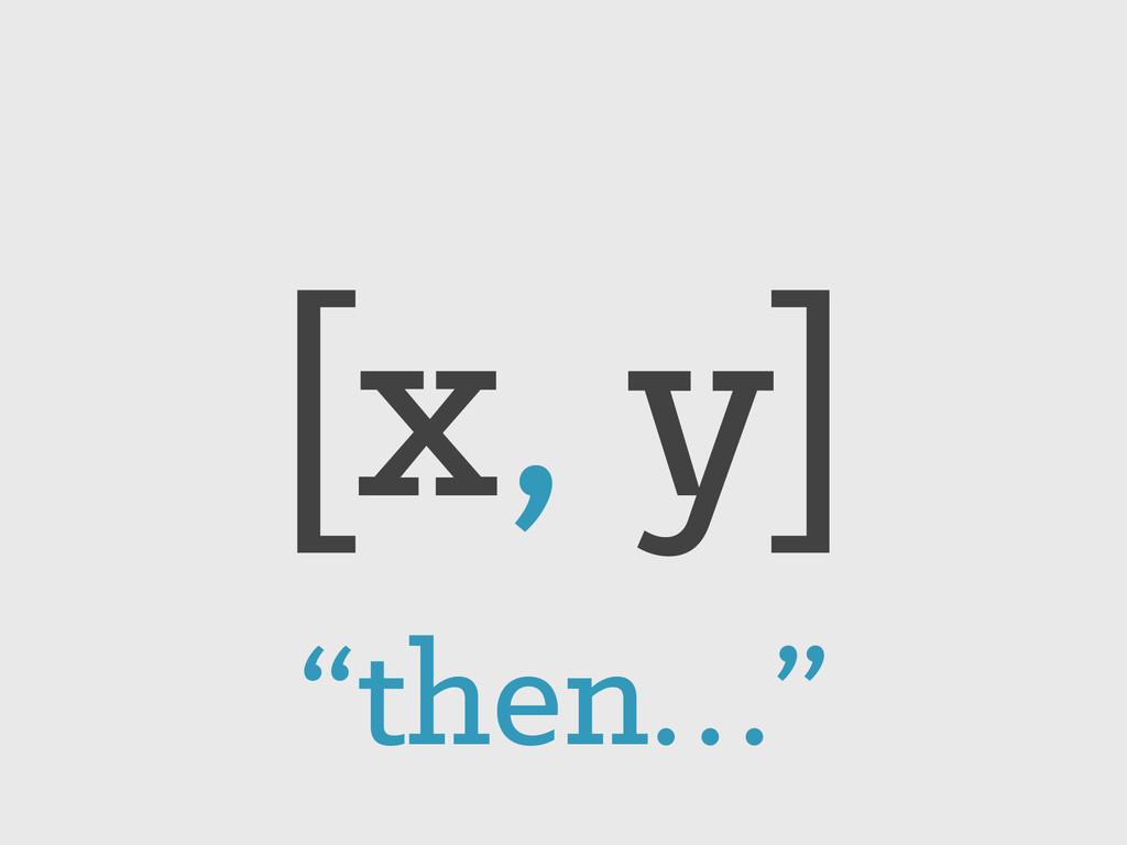 """[x, y] """"then…"""""""