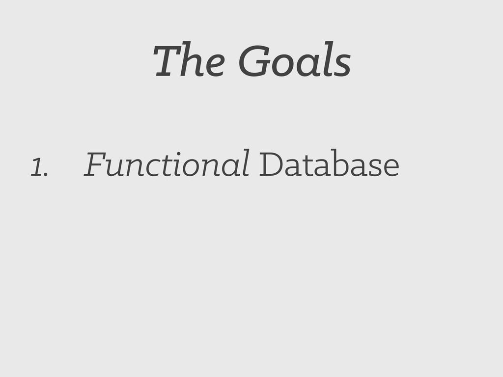 The Goals 1. Functional Database