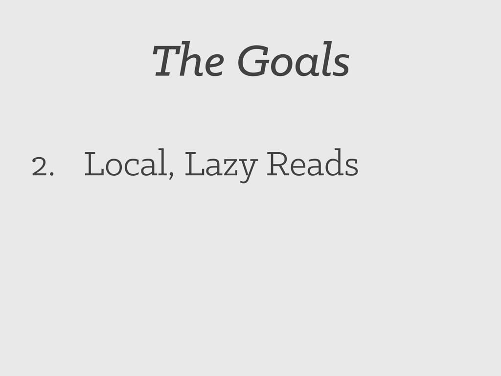 The Goals 2. Local, Lazy Reads
