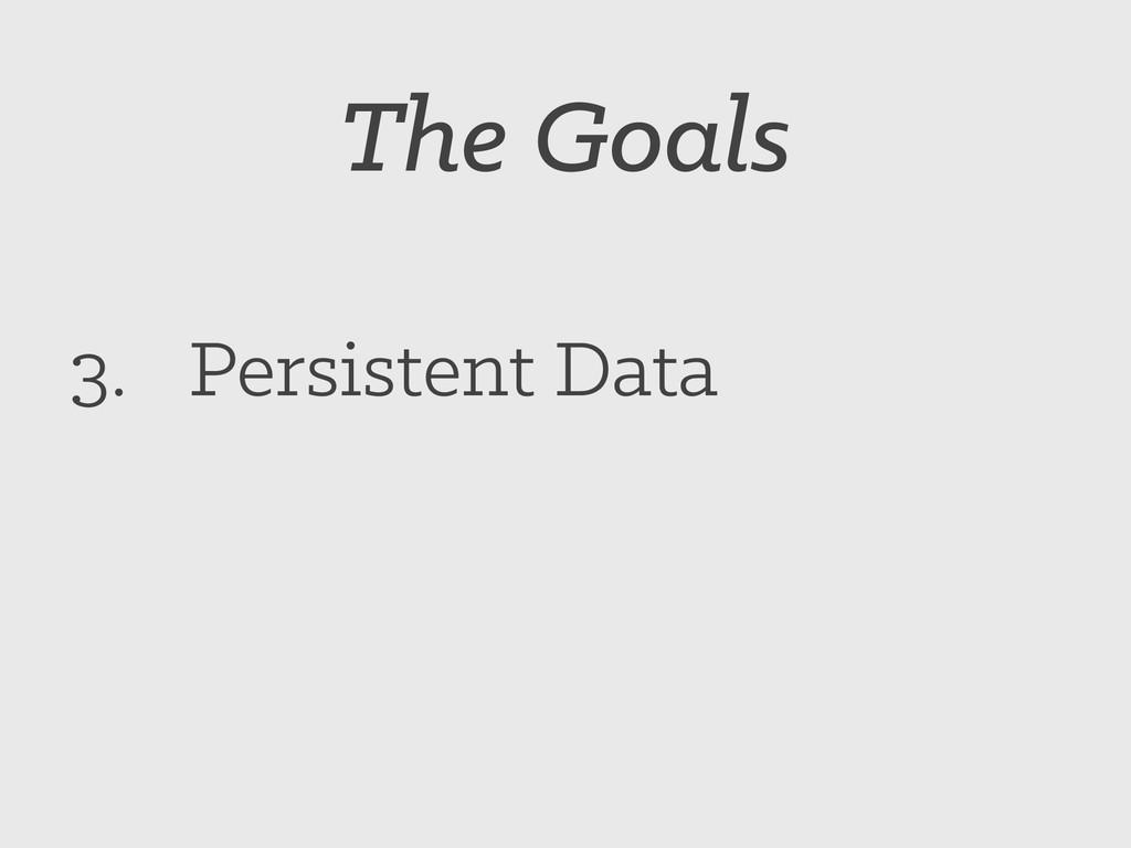The Goals 3. Persistent Data
