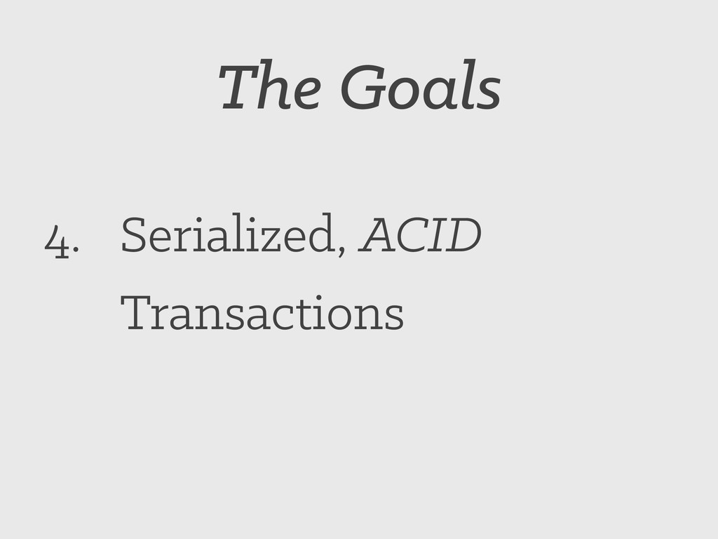 The Goals 4. Serialized, ACID Transactions