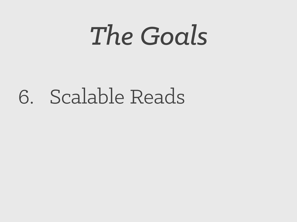 The Goals 6. Scalable Reads