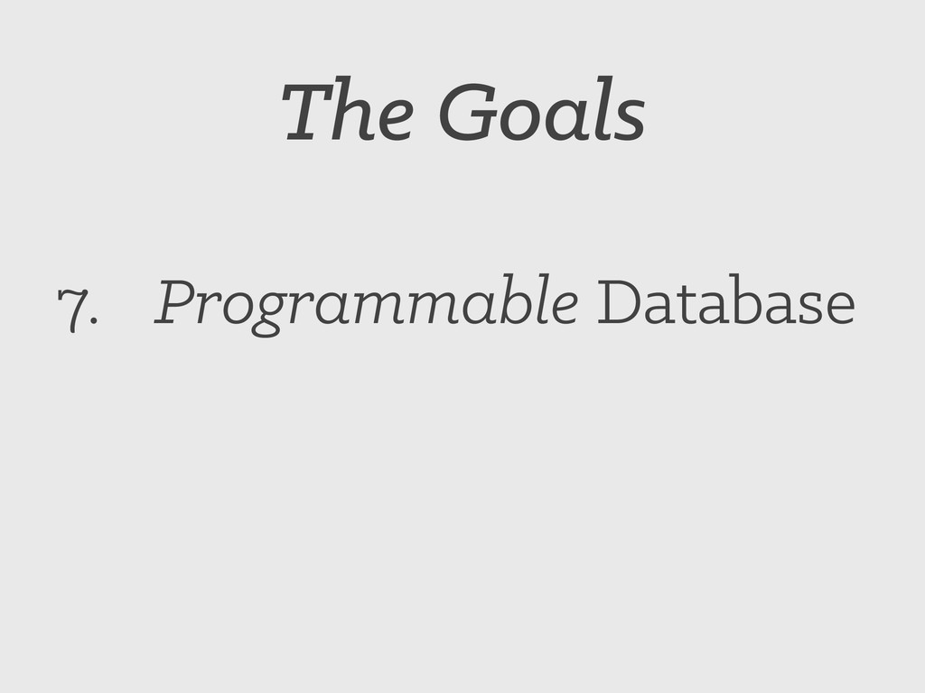 The Goals 7. Programmable Database